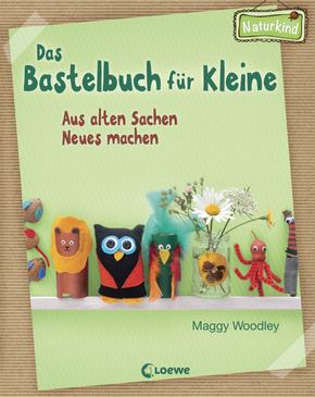 Maggy Woodley: Das Bastelbuch für Kleine. Loewe